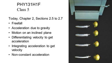 PHY131H1F Class 5 Today, Chapter 2, Sections 2.5 to 2.7 Freefall Acceleration due to gravity Motion on an inclined plane Differentiating velocity to get.