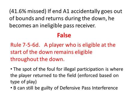 (41.6% missed) If end A1 accidentally goes out of bounds and returns during the down, he becomes an ineligible pass receiver. False Rule 7-5-6d. A player.