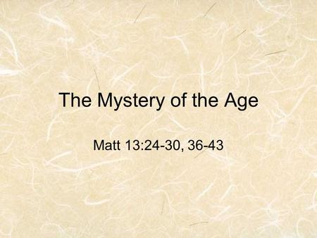The Mystery of the Age Matt 13:24-30, 36-43. Jesus Use of Parables Matthew 13:34-35 34 Jesus spoke all these things to the crowd in parables; he did not.