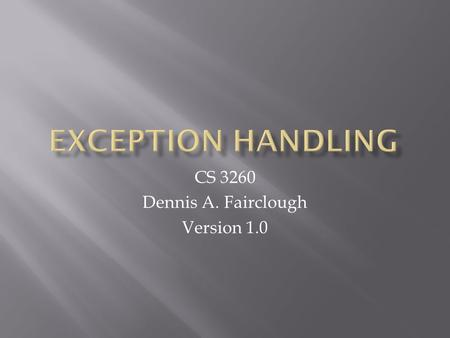 CS 3260 Dennis A. Fairclough Version 1.0.  Exception Handling in C#  try-catch-finally clauses  throw  Re-throw.