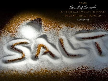 Matthew 5:13 (NKJV) 13 You are the salt of the earth; but if the salt loses its flavor, how shall it be seasoned? It is then good for nothing but to.