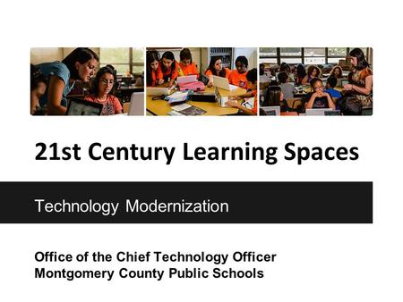 21st Century Learning Spaces Office of the Chief Technology Officer Montgomery County Public Schools Technology Modernization.