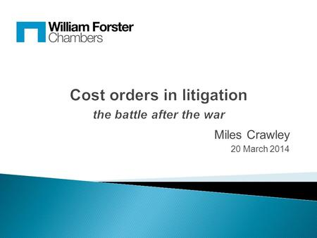 Miles Crawley 20 March 2014. In litigation, ultimate success or failure may well be measured by the order made as to costs So we need to consider:  Attempting.