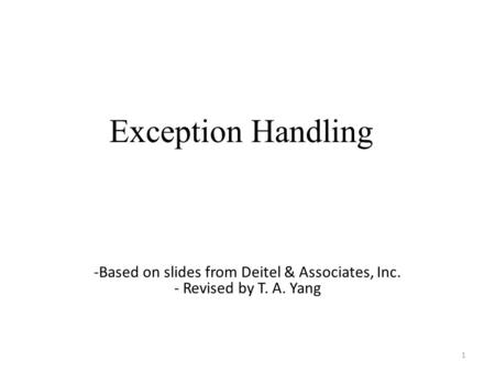 Exception Handling 1 -Based on slides from Deitel & Associates, Inc. - Revised by T. A. Yang.