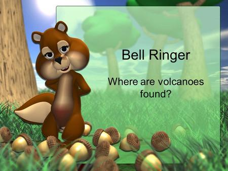 Bell Ringer Where are volcanoes found?. I can describe different types of volcanoes.