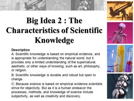 Big Idea 2 : The Characteristics of Scientific Knowledge Description A: Scientific knowledge is based on empirical evidence, and is appropriate for understanding.