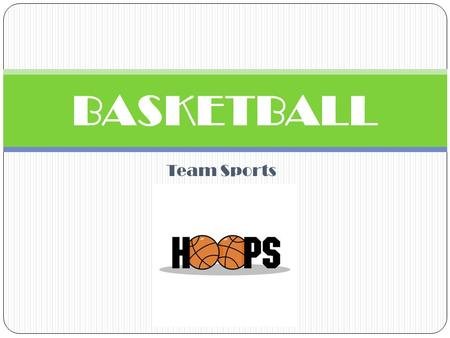 Team Sports BASKETBALL. HISTORY James Naismith was a physical education instructor in Springfield, Massachusetts who invented basketball in 1891 and used.