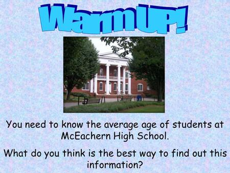 You need to know the average age of students at McEachern High School. What do you think is the best way to find out this information?