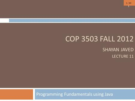 1 / 89 COP 3503 FALL 2012 SHAYAN JAVED LECTURE 11 Programming Fundamentals using Java 1.