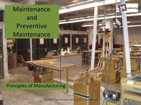 Maintenance and Preventive Maintenance Principles of Manufacturing 1 Copyright © Texas Education Agency, 2012. All rights reserved.