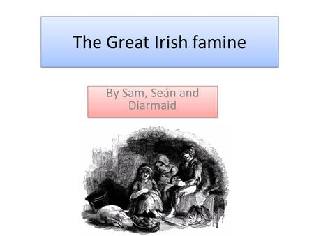 The Great Irish famine By Sam, Seán and Diarmaid.