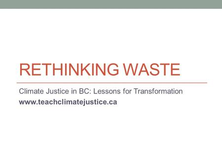 RETHINKING WASTE Climate Justice in BC: Lessons for Transformation www.teachclimatejustice.ca.