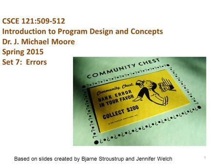 CSCE 121:509-512 Introduction to Program Design and Concepts Dr. J. Michael Moore Spring 2015 Set 7: Errors 1 Based on slides created by Bjarne Stroustrup.