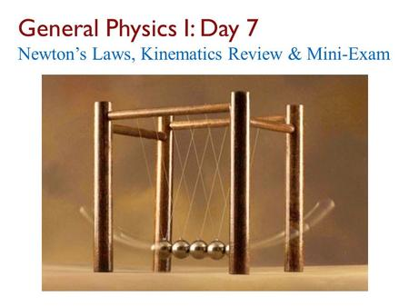 General Physics I: Day 7 Newton's Laws, Kinematics Review & Mini-Exam.