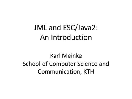JML and ESC/Java2: An Introduction Karl Meinke School of Computer Science and Communication, KTH.