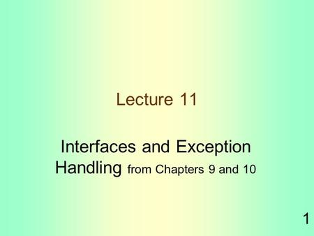 1 Lecture 11 Interfaces and Exception Handling from Chapters 9 and 10.