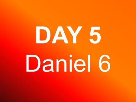 DAY 5 Daniel 6. Under king Darius, Daniel became a great leader.