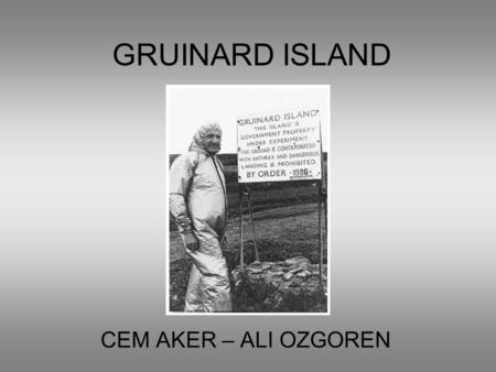 GRUINARD ISLAND CEM AKER – ALI OZGOREN. The Location and Geographic Features Located on the northwest coast of Scotland, in Gruinard Bay. Total area of.