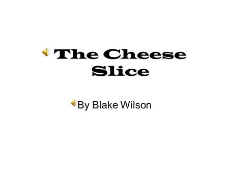 The Cheese Slice By Blake Wilson One stormy night there was a family eating dinner. The cheese slice was still in the fridge wanting to be eaten so very.