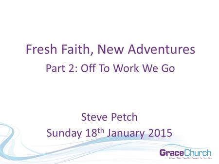 Steve Petch Sunday 18 th January 2015 Fresh Faith, New Adventures Part 2: Off To Work We Go.