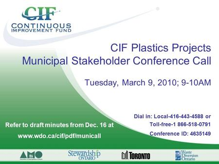 CIF Plastics Projects Municipal Stakeholder Conference Call Tuesday, March 9, 2010; 9-10AM Dial in: Local-416-443-4588 or Toll-free-1 866-518-0791 Conference.