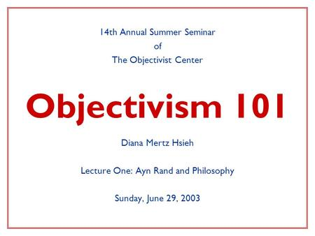 Objectivism 101 14th Annual Summer Seminar of The Objectivist Center Diana Mertz Hsieh Lecture One: Ayn Rand and Philosophy Sunday, June 29, 2003.