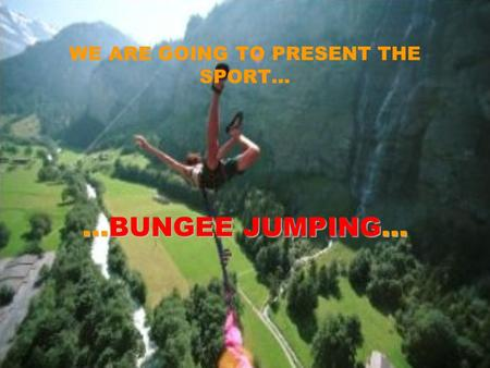 WE ARE GOING TO PRESENT THE SPORT… …BUNGEE JUMPING…