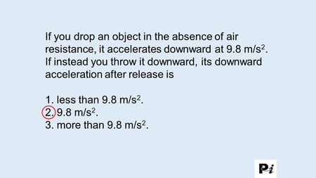 If you drop an object in the absence of air resistance, it accelerates downward at 9.8 m/s 2. If instead you throw it downward, its downward acceleration.