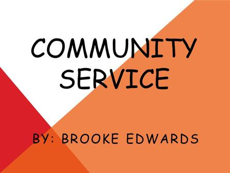 COMMUNITY SERVICE BY: BROOKE EDWARDS. WHAT IS COMMUNITY SERVICE? Community service is when you perform an act that benefits your community. It is when.
