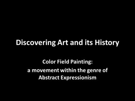Discovering Art and its History Color Field Painting: a movement within the genre of Abstract Expressionism.