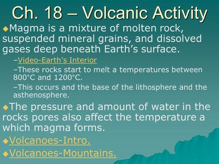 Ch. 18 – Volcanic Activity Magma is a mixture of molten rock, suspended mineral grains, and dissolved gases deep beneath Earth's surface. Video-Earth's.