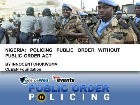 NIGERIA: POLICING PUBLIC ORDER WITHOUT PUBLIC ORDER ACT BY INNOCENT CHUKWUMA CLEEN Foundation.