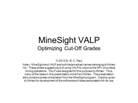 MineSight VALP Optimizing Cut-Off Grades © 2012 Dr. B. C. Paul Note – MineSight and VALP are both trademarked names belonging to Mintec Inc. These slides.