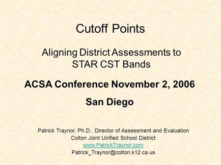 Cutoff Points Patrick Traynor, Ph.D., Director of Assessment and Evaluation Colton Joint Unified School District