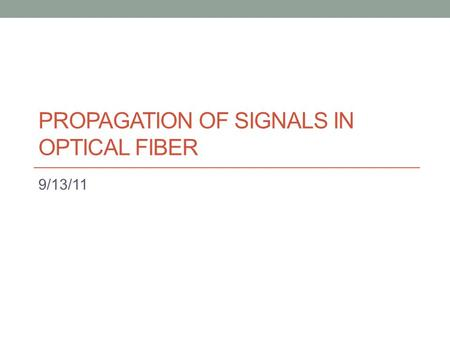 PROPAGATION OF SIGNALS IN OPTICAL FIBER 9/13/11. Summary See notes.