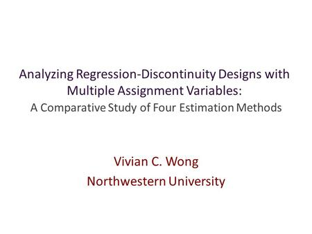 Analyzing Regression-Discontinuity Designs with Multiple Assignment Variables: A Comparative Study of Four Estimation Methods Vivian C. Wong Northwestern.