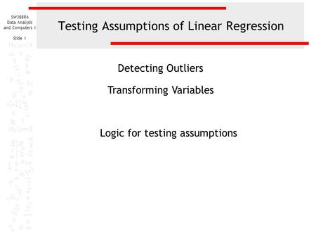 SW388R6 Data Analysis and Computers I Slide 1 Testing Assumptions of Linear Regression Detecting Outliers Transforming Variables Logic for testing assumptions.