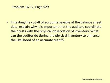 Problem 16-12, Page 529 Payments Cycle Solutions- 1 In testing the cutoff of accounts payable at the balance sheet date, explain why it is important that.