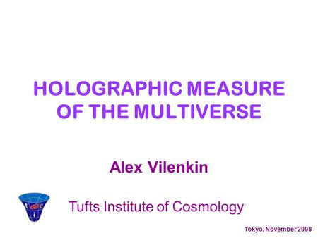 Alex Vilenkin Tufts Institute of Cosmology Tokyo, November 2008 HOLOGRAPHIC MEASURE OF THE MULTIVERSE.