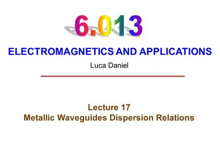 ELECTROMAGNETICS AND APPLICATIONS Lecture 17 Metallic Waveguides Dispersion Relations Luca Daniel.