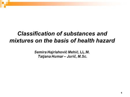 1 Classification of substances and mixtures on the basis of health hazard Semira Hajrlahović Mehić, LL.M. Tatjana Humar – Jurič, M.Sc.