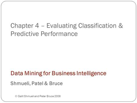 Chapter 4 – Evaluating Classification & Predictive Performance © Galit Shmueli and Peter Bruce 2008 Data Mining for Business Intelligence Shmueli, Patel.