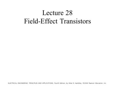 ELECTRICAL ENGINEERING: PRINCIPLES AND APPLICATIONS, Fourth Edition, by Allan R. Hambley, ©2008 Pearson Education, Inc. Lecture 28 Field-Effect Transistors.
