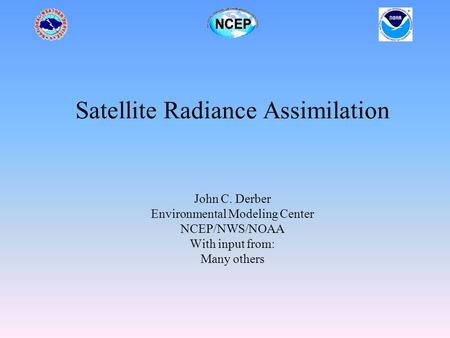 Satellite Radiance Assimilation John C. Derber Environmental Modeling Center NCEP/NWS/NOAA With input from: Many others.
