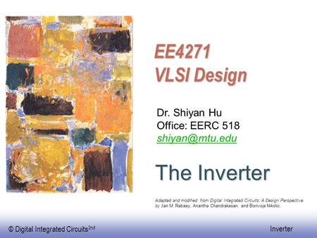 © Digital Integrated Circuits 2nd Inverter EE4271 VLSI Design The Inverter Dr. Shiyan Hu Office: EERC 518 Adapted and modified from Digital.