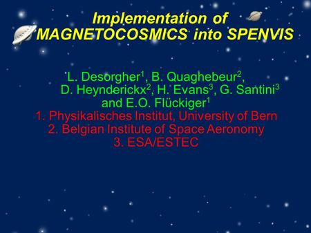 Implementation of MAGNETOCOSMICS into SPENVIS L. Desorgher 1, B. Quaghebeur 2, D. Heynderickx 2, H. Evans 3, G. Santini 3 and E.O. Flückiger 1 1. Physikalisches.
