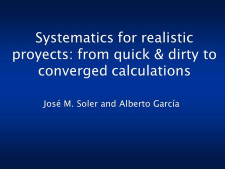 Systematics for realistic proyects: from quick & dirty to converged calculations José M. Soler and Alberto García.