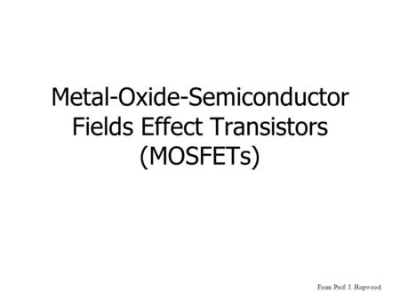 Metal-Oxide-Semiconductor Fields Effect Transistors (MOSFETs) From Prof. J. Hopwood.