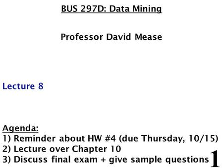 1 BUS 297D: Data Mining Professor David Mease Lecture 8 Agenda: 1) Reminder about HW #4 (due Thursday, 10/15) 2) Lecture over Chapter 10 3) Discuss final.