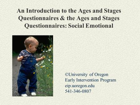 An Introduction to the Ages and Stages Questionnaires & the Ages and Stages Questionnaires: Social Emotional ©University of Oregon Early Intervention Program.